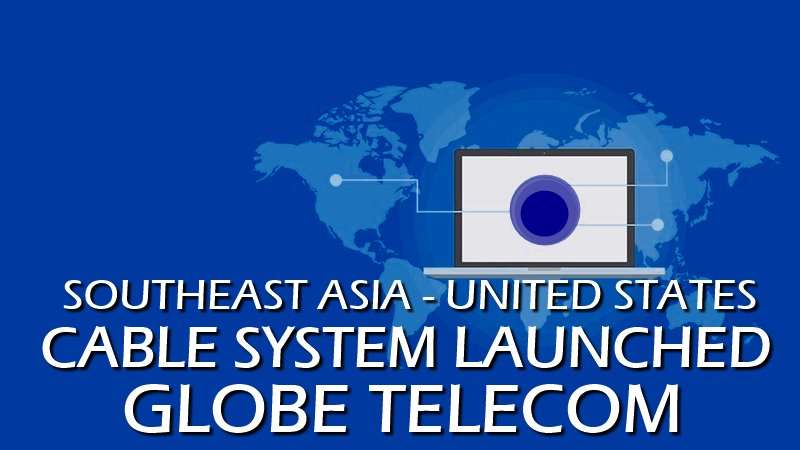 SOUTHEAST ASIA - UNITED STATES CABLE SYSTEM LAUNCHED | GLOBE TELECOM