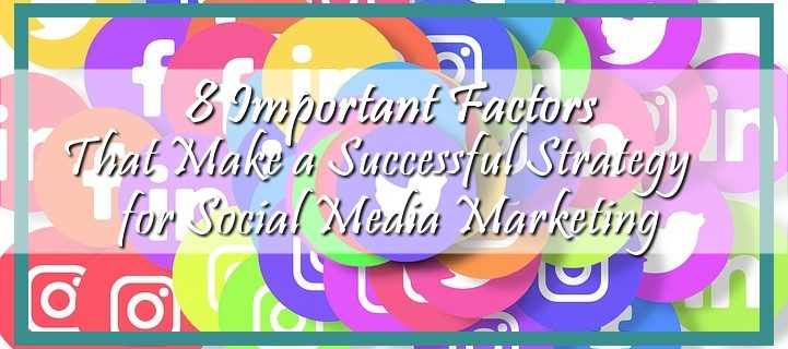8 Important Factors That Make a Successful Strategy for Social Media Marketing
